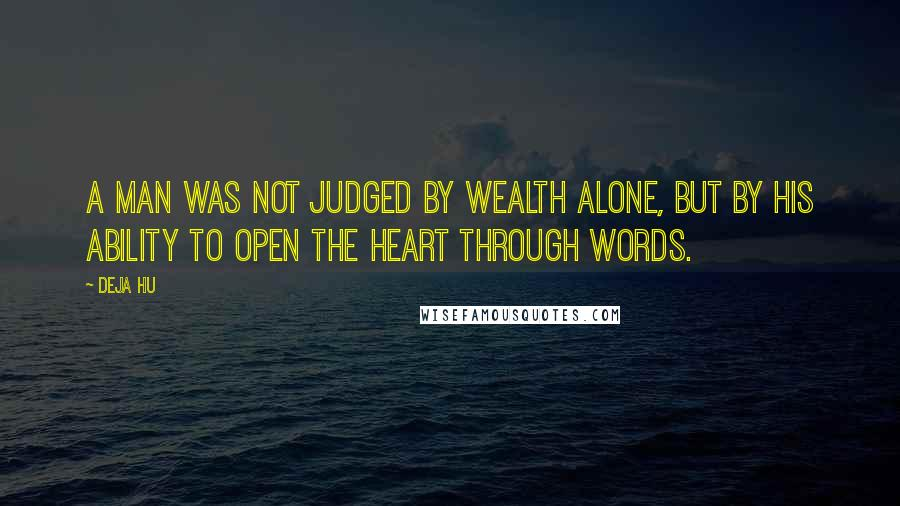 Deja Hu quotes: A man was not judged by wealth alone, but by his ability to open the heart through words.
