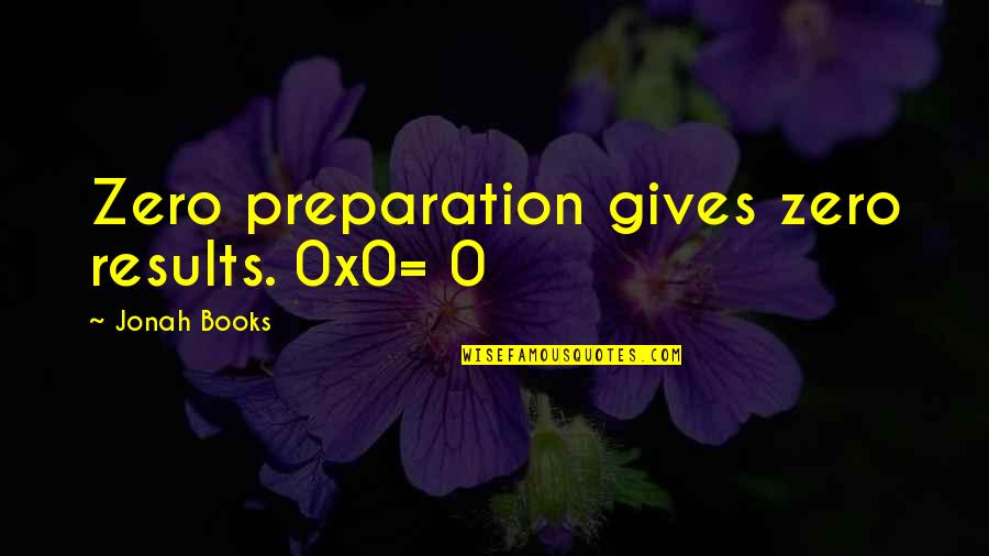 Dekada 70 2002 Quotes By Jonah Books: Zero preparation gives zero results. 0x0=