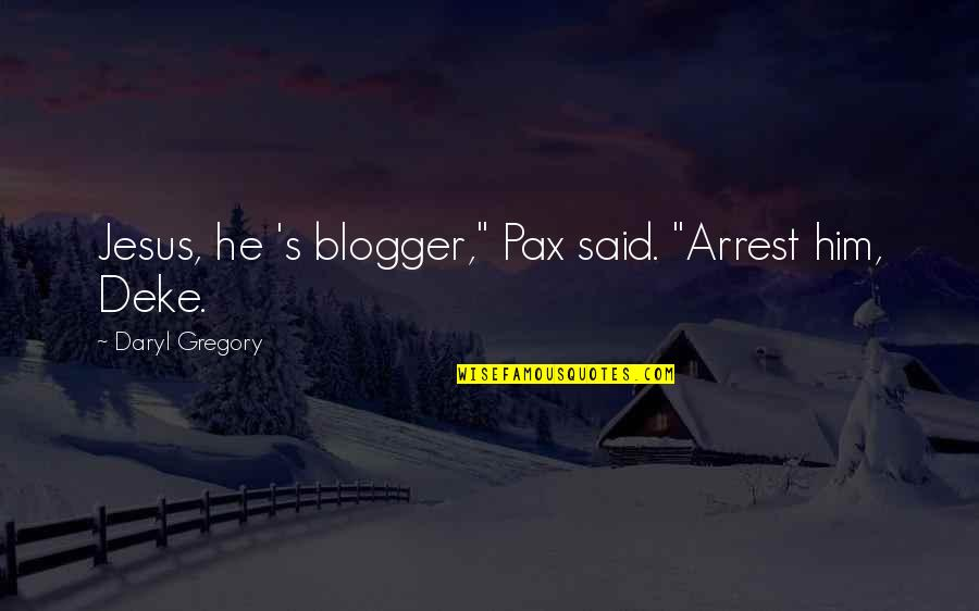 "Deke Quotes By Daryl Gregory: Jesus, he 's blogger,"" Pax said. ""Arrest him,"