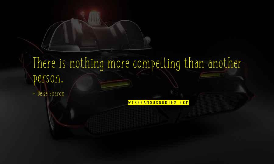 Deke Quotes By Deke Sharon: There is nothing more compelling than another person.