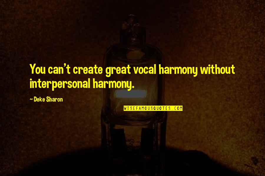 Deke Quotes By Deke Sharon: You can't create great vocal harmony without interpersonal