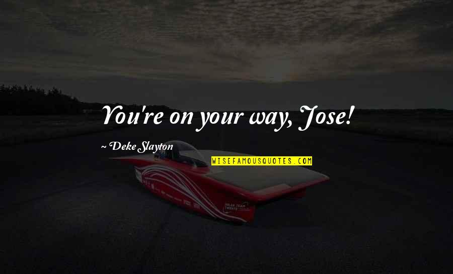 Deke Quotes By Deke Slayton: You're on your way, Jose!