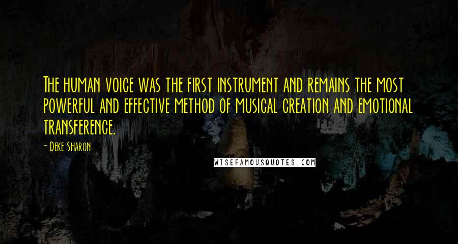 Deke Sharon quotes: The human voice was the first instrument and remains the most powerful and effective method of musical creation and emotional transference.