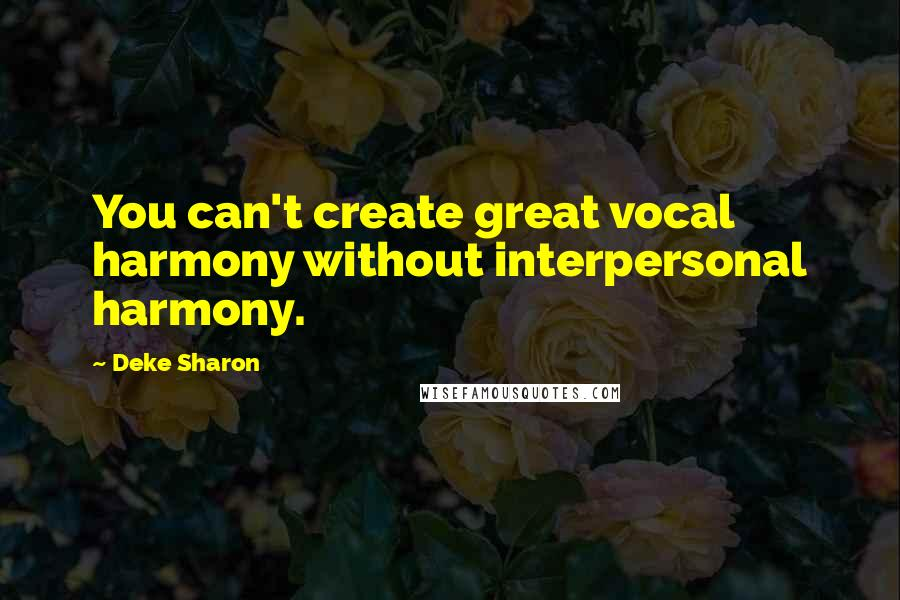 Deke Sharon quotes: You can't create great vocal harmony without interpersonal harmony.