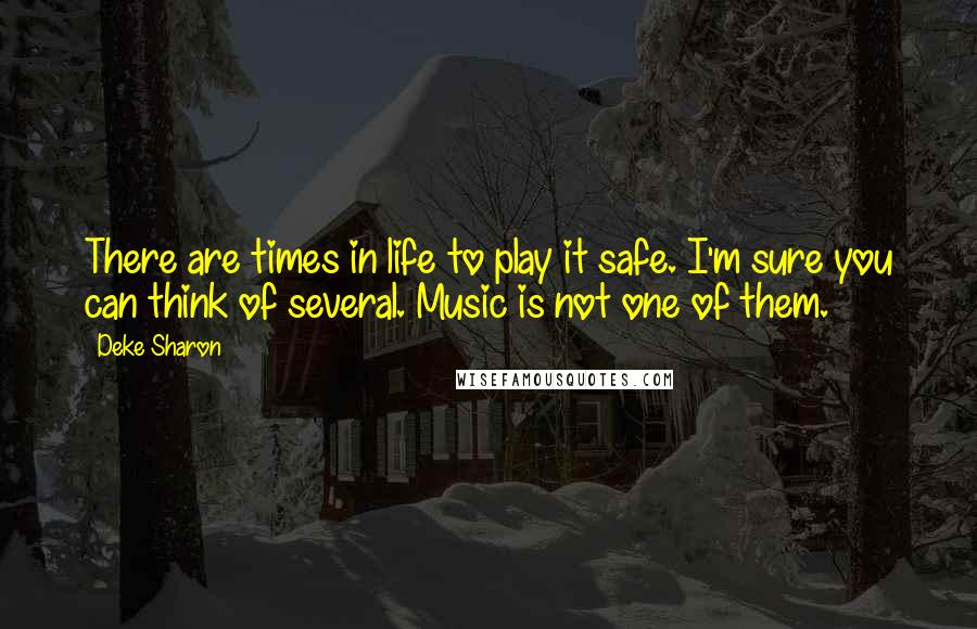 Deke Sharon quotes: There are times in life to play it safe. I'm sure you can think of several. Music is not one of them.