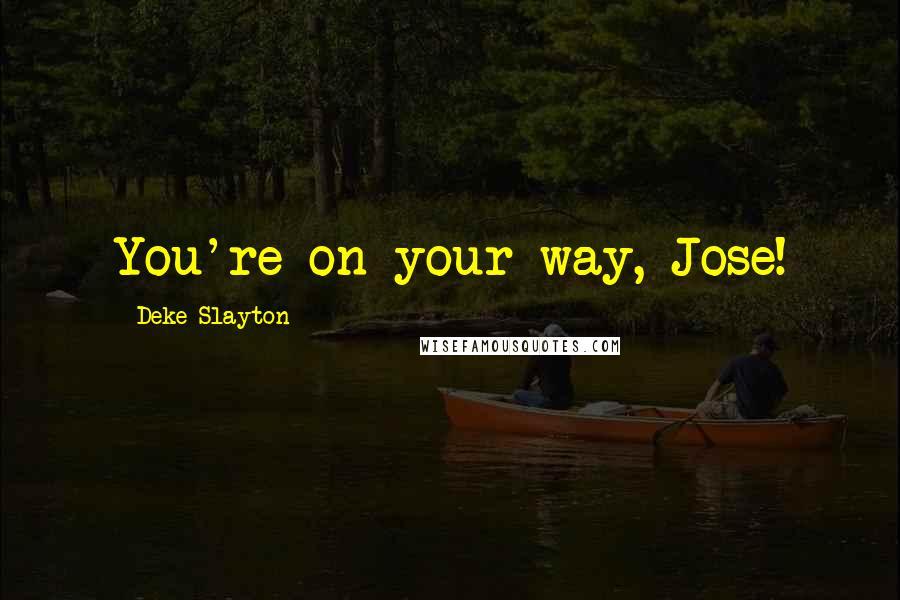 Deke Slayton quotes: You're on your way, Jose!