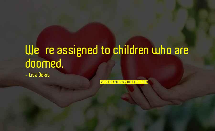 Dekis Quotes By Lisa Dekis: We're assigned to children who are doomed.