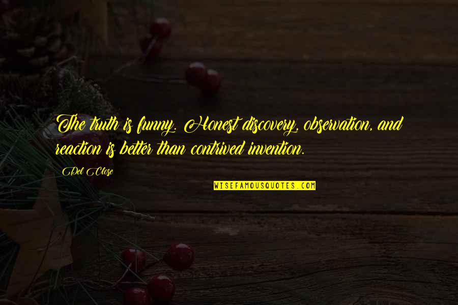 Del Close Quotes By Del Close: The truth is funny. Honest discovery, observation, and
