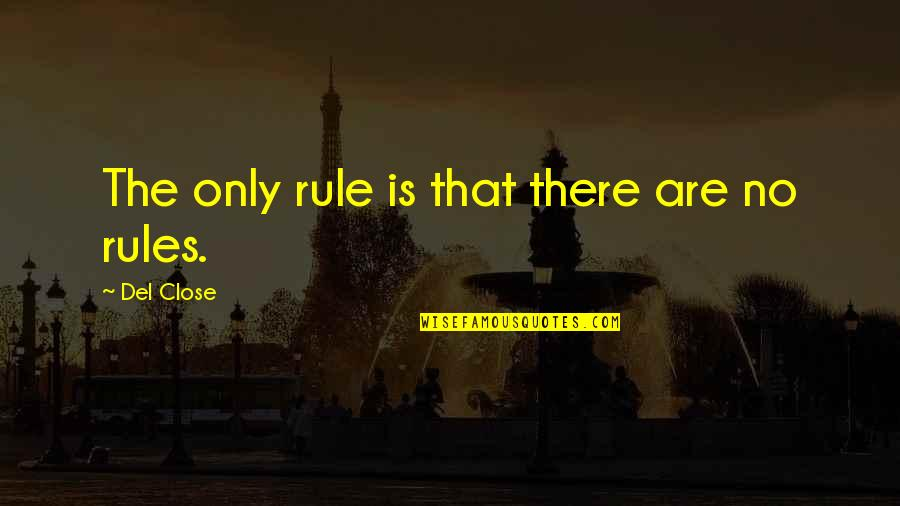 Del Close Quotes By Del Close: The only rule is that there are no
