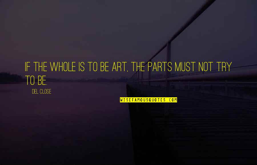 Del Close Quotes By Del Close: If the whole is to be Art, the