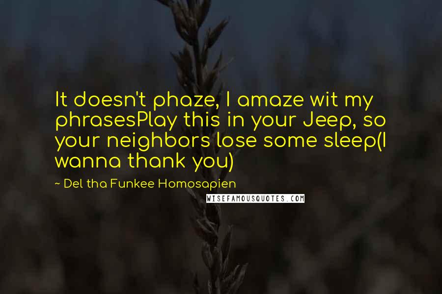 Del Tha Funkee Homosapien quotes: It doesn't phaze, I amaze wit my phrasesPlay this in your Jeep, so your neighbors lose some sleep(I wanna thank you)