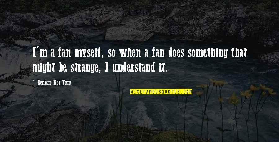 Del Toro Quotes By Benicio Del Toro: I'm a fan myself, so when a fan