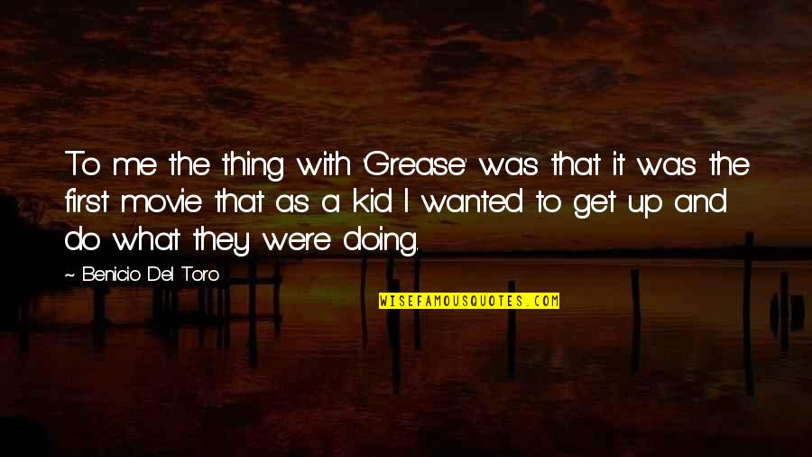Del Toro Quotes By Benicio Del Toro: To me the thing with 'Grease' was that