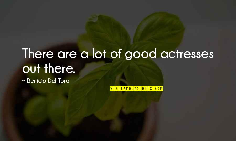 Del Toro Quotes By Benicio Del Toro: There are a lot of good actresses out