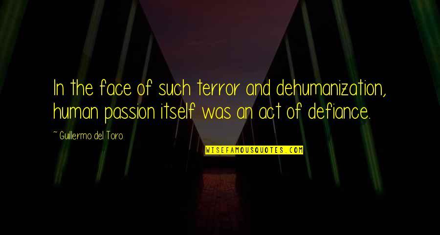 Del Toro Quotes By Guillermo Del Toro: In the face of such terror and dehumanization,