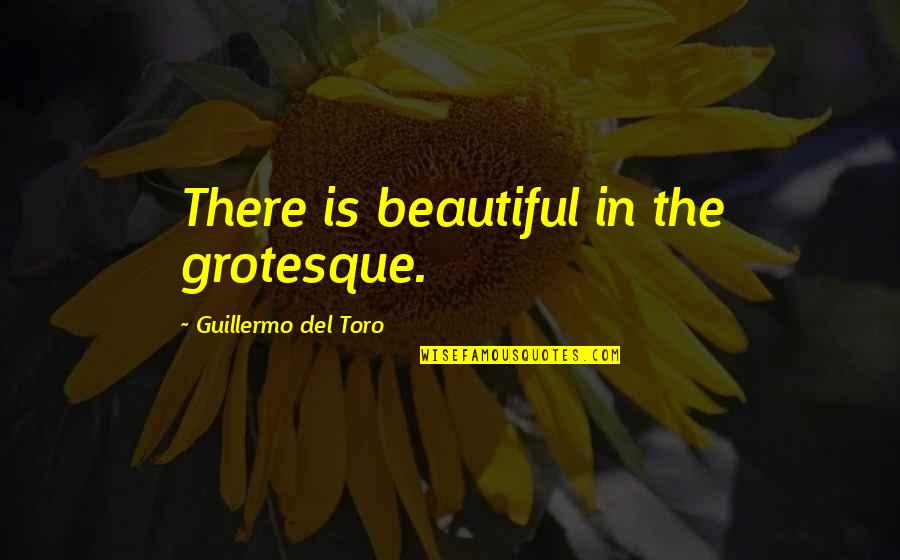 Del Toro Quotes By Guillermo Del Toro: There is beautiful in the grotesque.