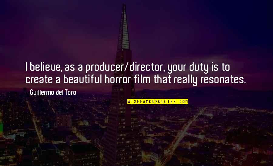 Del Toro Quotes By Guillermo Del Toro: I believe, as a producer/director, your duty is