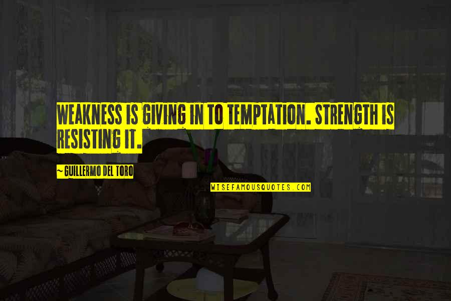 Del Toro Quotes By Guillermo Del Toro: Weakness is giving in to temptation. Strength is