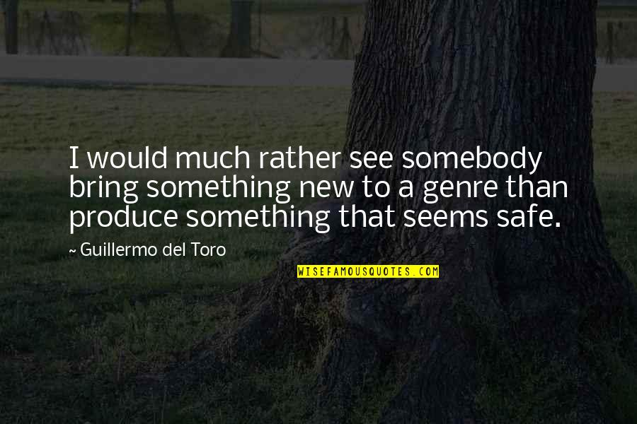 Del Toro Quotes By Guillermo Del Toro: I would much rather see somebody bring something