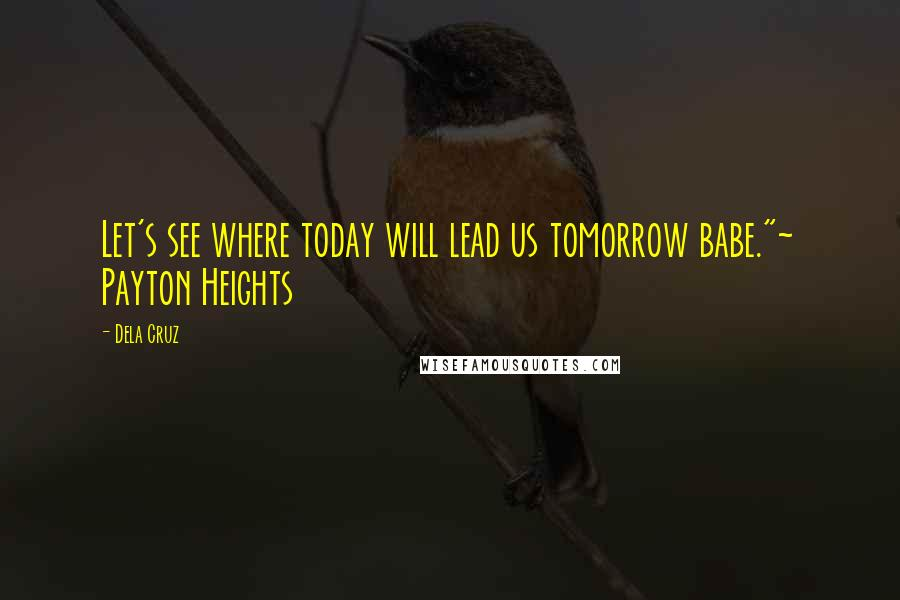 """Dela Cruz quotes: Let's see where today will lead us tomorrow babe.""""~ Payton Heights"""