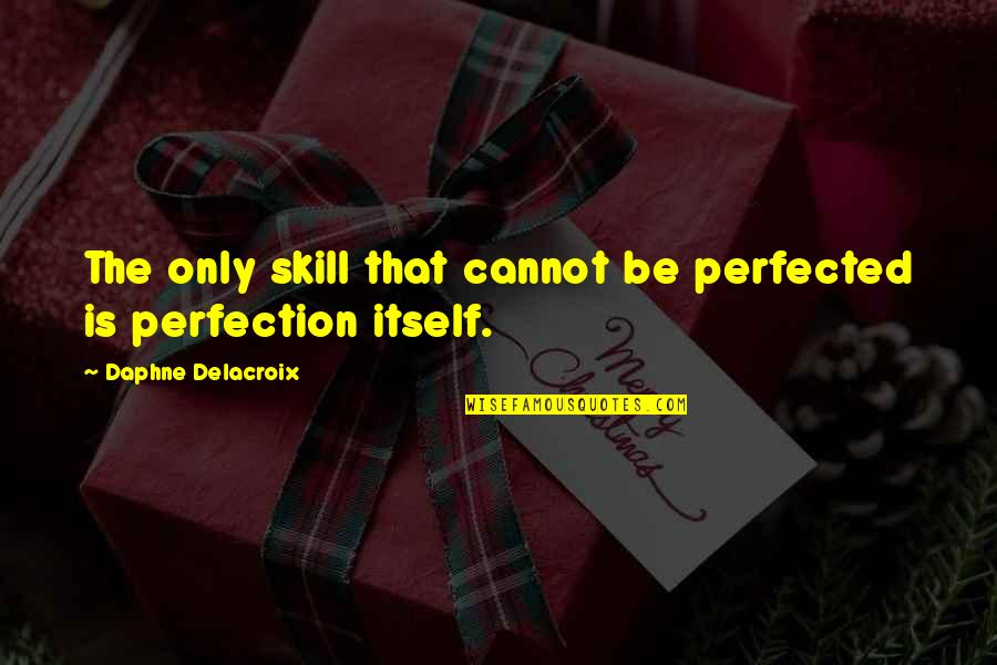 Delacroix Quotes By Daphne Delacroix: The only skill that cannot be perfected is