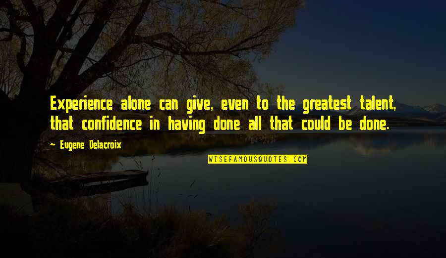 Delacroix Quotes By Eugene Delacroix: Experience alone can give, even to the greatest