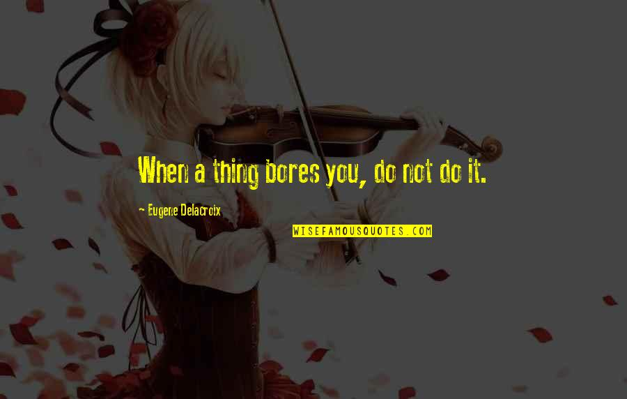 Delacroix Quotes By Eugene Delacroix: When a thing bores you, do not do