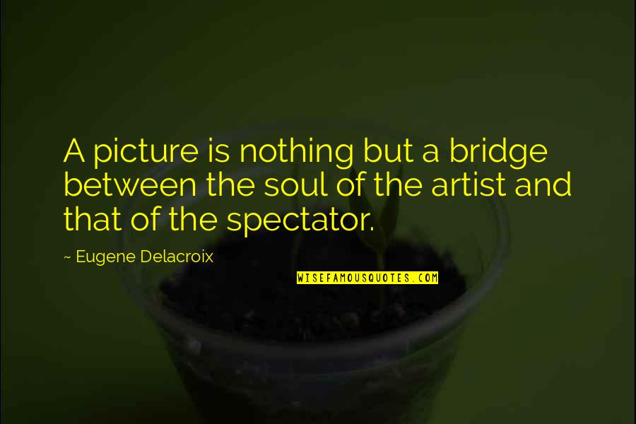 Delacroix Quotes By Eugene Delacroix: A picture is nothing but a bridge between
