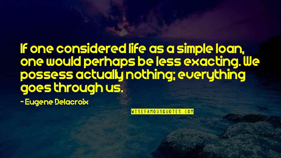 Delacroix Quotes By Eugene Delacroix: If one considered life as a simple loan,