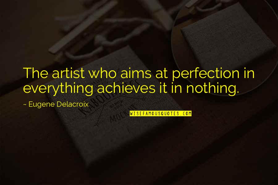 Delacroix Quotes By Eugene Delacroix: The artist who aims at perfection in everything