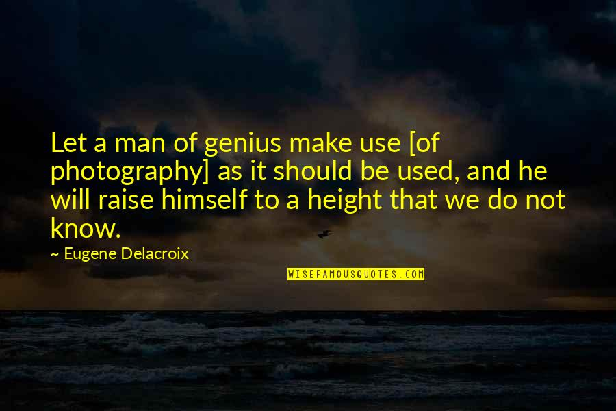 Delacroix Quotes By Eugene Delacroix: Let a man of genius make use [of