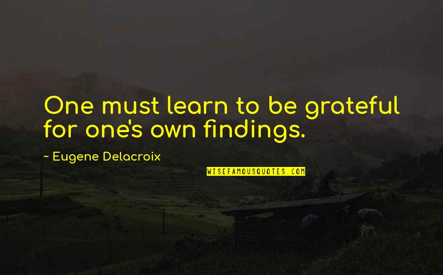 Delacroix Quotes By Eugene Delacroix: One must learn to be grateful for one's