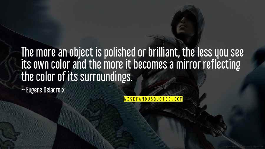 Delacroix Quotes By Eugene Delacroix: The more an object is polished or brilliant,