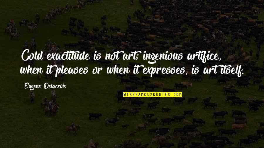 Delacroix Quotes By Eugene Delacroix: Cold exactitude is not art; ingenious artifice, when