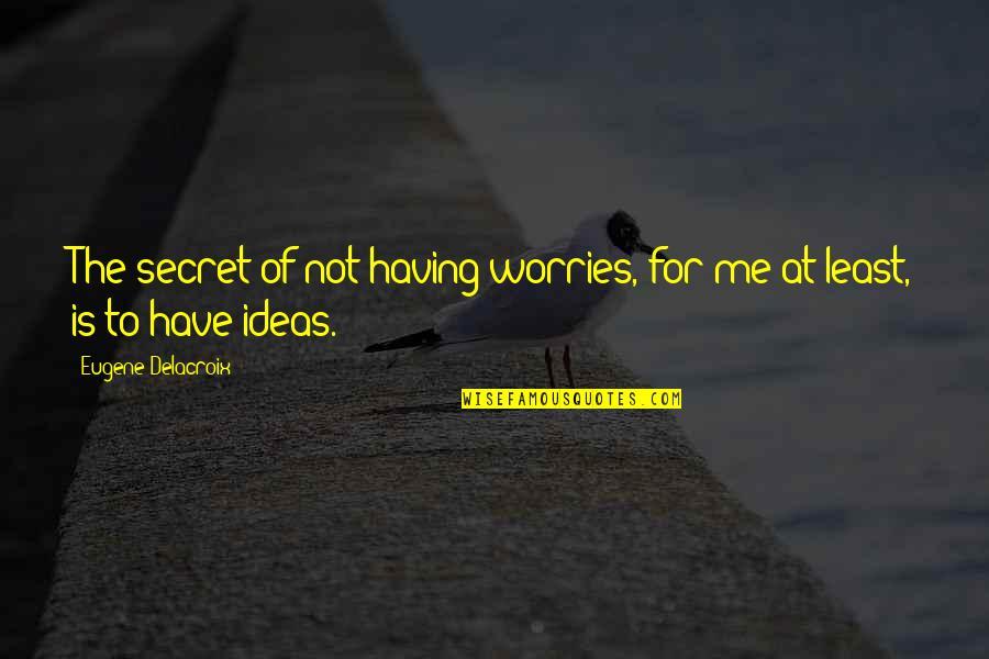 Delacroix Quotes By Eugene Delacroix: The secret of not having worries, for me