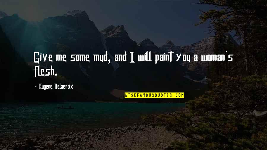 Delacroix Quotes By Eugene Delacroix: Give me some mud, and I will paint