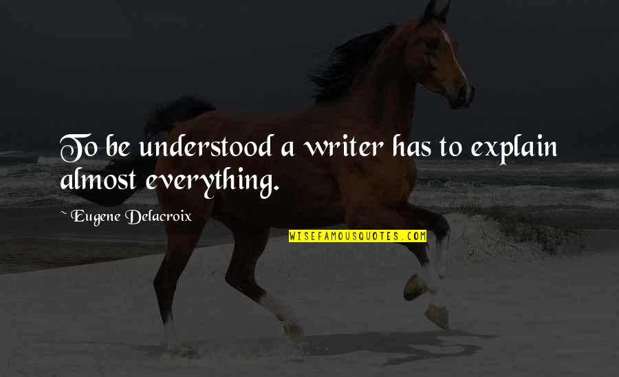 Delacroix Quotes By Eugene Delacroix: To be understood a writer has to explain