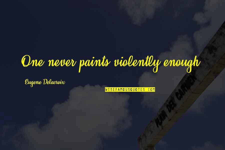 Delacroix Quotes By Eugene Delacroix: One never paints violently enough.