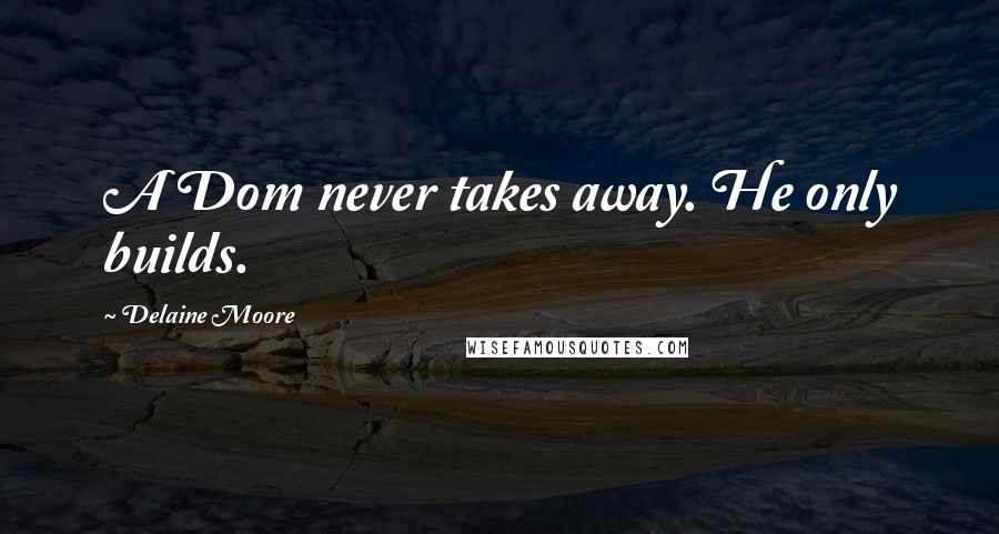 Delaine Moore quotes: A Dom never takes away. He only builds.