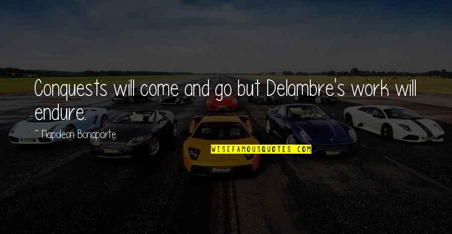 Delambre Quotes By Napoleon Bonaparte: Conquests will come and go but Delambre's work