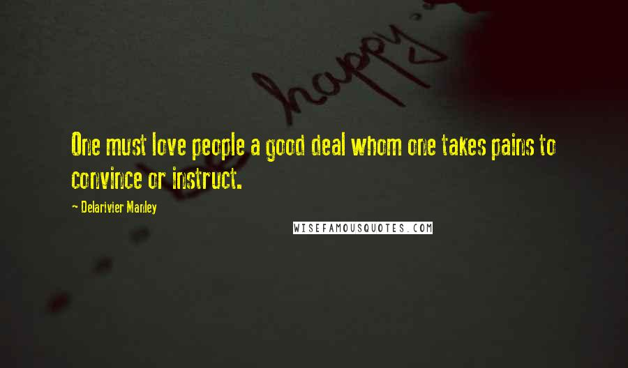 Delarivier Manley quotes: One must love people a good deal whom one takes pains to convince or instruct.