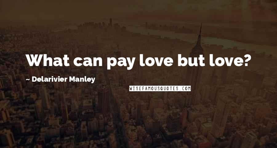 Delarivier Manley quotes: What can pay love but love?
