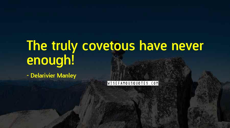 Delarivier Manley quotes: The truly covetous have never enough!