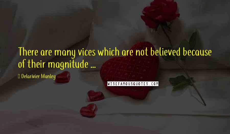 Delarivier Manley quotes: There are many vices which are not believed because of their magnitude ...