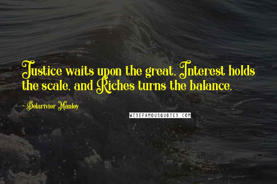 Delarivier Manley quotes: Justice waits upon the great, Interest holds the scale, and Riches turns the balance.