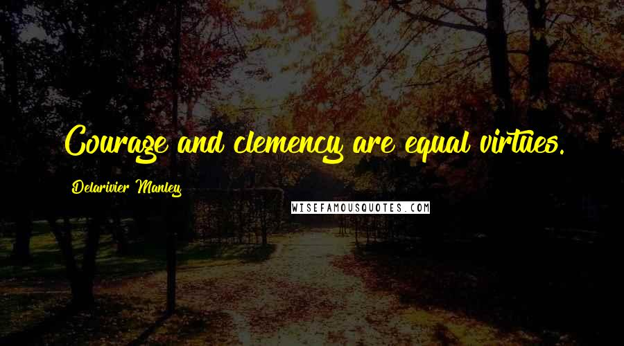 Delarivier Manley quotes: Courage and clemency are equal virtues.