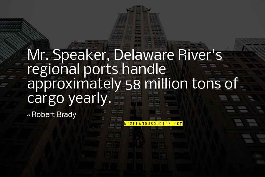 Delaware River Quotes By Robert Brady: Mr. Speaker, Delaware River's regional ports handle approximately