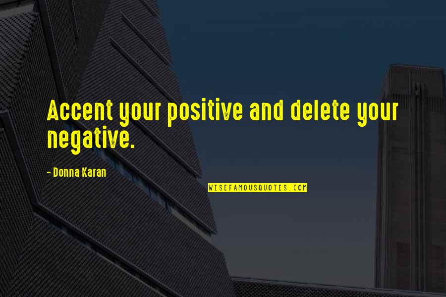 Delete Quotes By Donna Karan: Accent your positive and delete your negative.