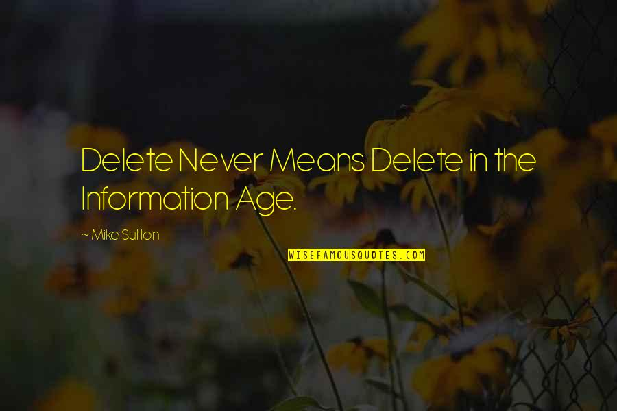 Delete Quotes By Mike Sutton: Delete Never Means Delete in the Information Age.