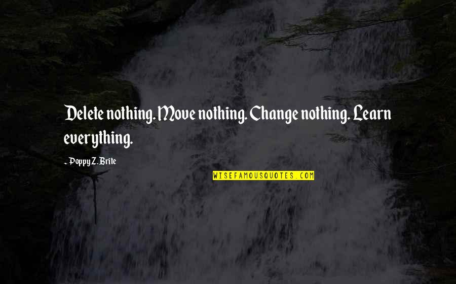 Delete Quotes By Poppy Z. Brite: Delete nothing. Move nothing. Change nothing. Learn everything.
